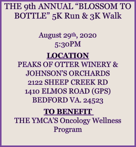 "THE 9th ANNUAL ""BLOSSOM TO BOTTLE"" 5K Run & 3K Walk  August 29th, 2020 5:30PM  LOCATION PEAKS OF OTTER WINERY & JOHNSON'S ORCHARDS 2122 SHEEP CREEK RD 1410 ELMOS ROAD (GPS) BEDFORD VA. 24523  TO BENEFIT  THE YMCA'S Oncology Wellness Program"